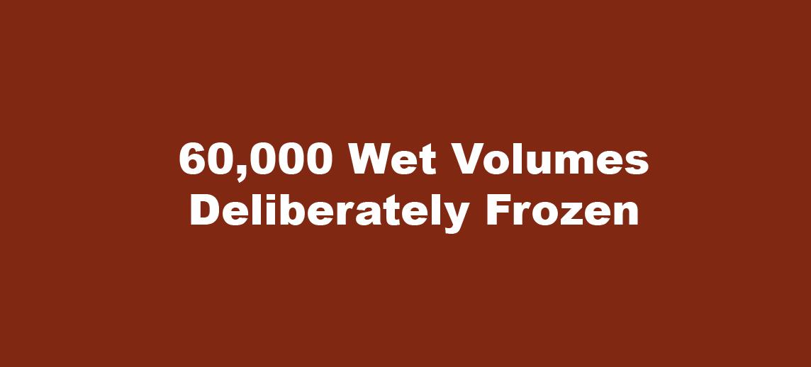 60,000 Wet Volumes Deliberately Frozen